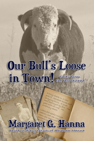 Our Bull's Loose in Town: Tales From the Homestead by Margaret G Hanna