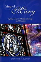 Sing of Mary: Giving Voice to Marian Theology and Devotion by Stephanie Budwey