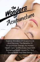 The Wonders Of Acupuncture: Explore Wonders Of Acupuncture And Discover The Benefits Of Acupuncture Therapy As Holistic Health C by Kristine W. Carrigan