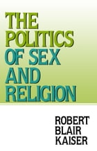 The Politics of Sex and Religion by Robert Blair Kaiser