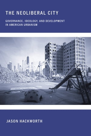 The Neoliberal City Governance,  Ideology,  and Development in American Urbanism