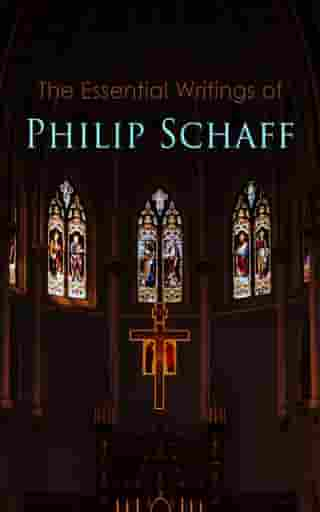 The Essential Writings of Philip Schaff: The Essential Writings of Philip Schaff