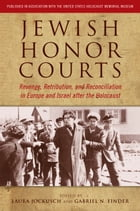 Jewish Honor Courts: Revenge, Retribution, and Reconciliation in Europe and Israel after the Holocaust by Laura Jockusch