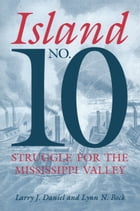 Island No. 10: Struggle for the Mississippi Valley by Larry J. Daniel