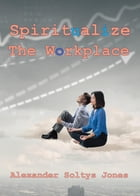 Spiritualize the Workplace by Alexander Soltys Jones