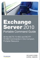 Exchange Server 2010 Portable Command Guide: MCITP 70-662 and 70-663 by Richard Robb