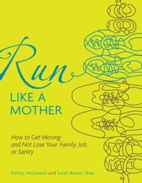 Run Like a Mother: How to Get Moving--and Not Lose Your Family, Job, or Sanity: How to Get Moving…