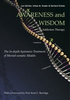 Awareness and Wisdom in Addiction Therapy: The In-Depth Systemics Treatment of Mental-somatic Models by Kent C. Berridge