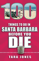100 Things to Do in Santa Barbara Before You Die by Tara Jones