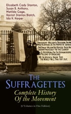 The Suffragettes – Complete History Of the Movement (6 Volumes in One Edition): The Battle for the Equal Rights: 1848-1922 (Including Letters, Newspap by Elizabeth Cady Stanton