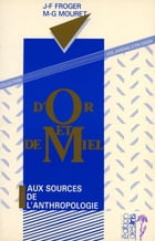 D'or et de miel: Aux sources de l'anthropologie by Jean-François Froger