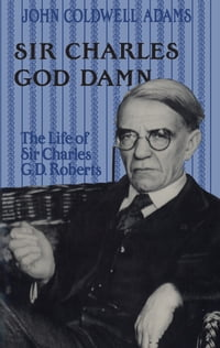 Sir Charles God Damn: The Life of Sir Charles G.D.Roberts
