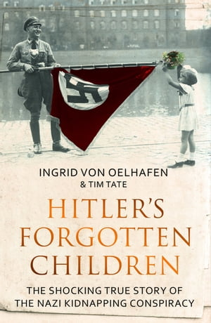Hitler's Forgotten Children The Shocking True Story of the Nazi Kidnapping Conspiracy