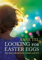 Looking for easter eggs: about love, travel and IVF by Anne Tel