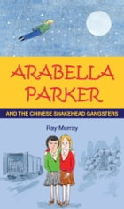 Arabella Parker and the Chinese Snakehead Gangsters by Ray Murray