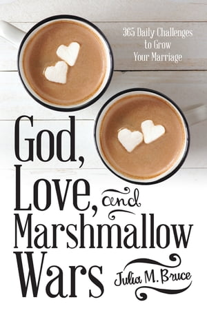 God, Love, and Marshmallow Wars: 365 Daily Challenges to Grow Your Marriage