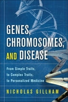 Genes, Chromosomes, and Disease: From Simple Traits, to Complex Traits, to Personalized Medicine by Nicholas Wright Gillham