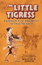 The Little Tigress: Tales Out of the Dust of Old Mexico by Wallace Smith
