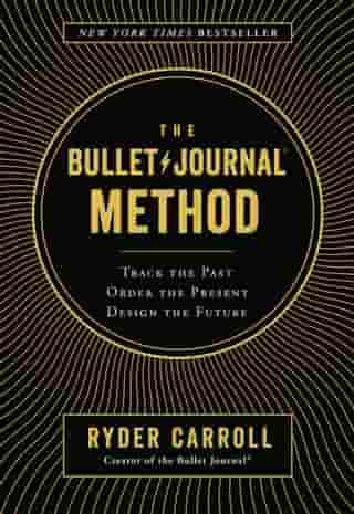 The Bullet Journal Method: Track the Past, Order the Present, Design the Future de Ryder Carroll