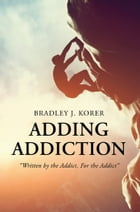 """Adding Addiction: """"Written by the Addict, For the Addict"""" by Bradley J. Korer"""
