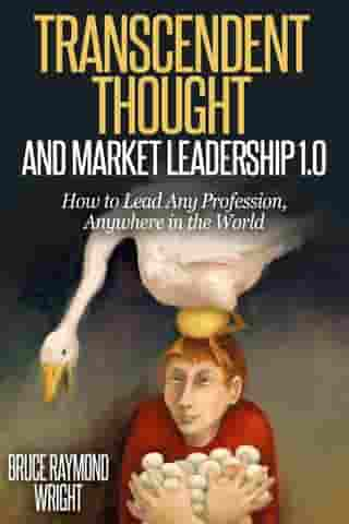 Transcendent Thought and Market Leadership 1.0: How to Lead Any Profession, Anywhere in the World