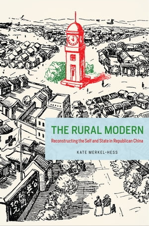 The Rural Modern Reconstructing the Self and State in Republican China