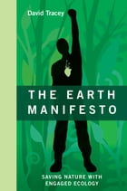 The Earth Manifesto: Saving Nature with Engaged Ecology by David Tracey