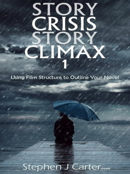 Book Story Crisis, Story Climax 1: Using Film Structure to Outline Your Novel by Stephen J. Carter
