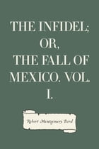 The Infidel; or, the Fall of Mexico. Vol. I.