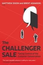 The Challenger Sale: Taking Control of the Customer Conversation by Matthew Dixon