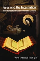 Jesus and the Incarnation: Reflections of Christians from Islamic Contexts by David Emmanuel Singh