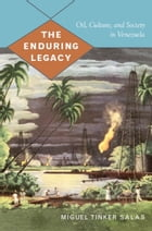 The Enduring Legacy: Oil, Culture, and Society in Venezuela by Miguel Tinker Salas