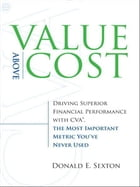 Value Above Cost: Driving Superior Financial Performance with CVA, the Most Important Metric You've Never Used by Donald E. Sexton
