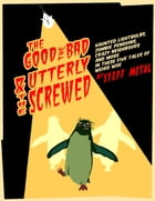 The Good, The Bad, and The Utterly Screwed: Tales of Weird Woe by Steff Metal