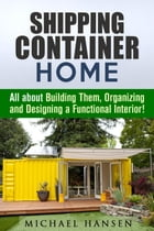 Shipping Container Home: All about Building Them, Organizing and Designing a Functional Interior!: Tiny House Living Guide de Michael Hansen