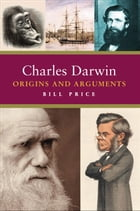 Charles Darwin: Origins and Arguments by Bill Price