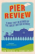 Pier Review: A Road Trip in Search of the Great British Seaside by Jon Bounds