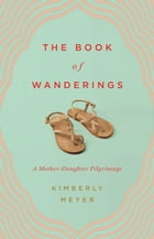 The Book of Wanderings: A Mother-Daughter Pilgrimage by Kimberly Meyer