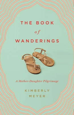 Book The Book of Wanderings: A Mother-Daughter Pilgrimage by Kimberly Meyer