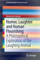 Humor, Laughter and Human Flourishing: A Philosophical Exploration of the Laughing Animal by Mordechai Gordon
