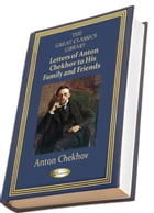 Letters of Anton Chekhov to His Family and Friends: THE GREAT CLASSICS LIBRARY by Anton Chekhov