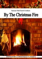 By The Christmas Fire: A CLASSIC CHRISTMAS STORY by Samuel McChord Crothers