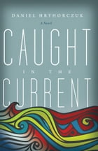 Caught in the Current: A Novel by Daniel Hryhorczuk