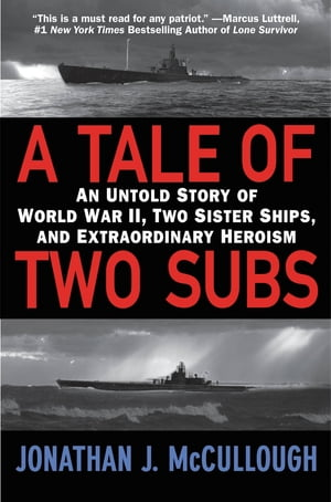 A Tale of Two Subs An Untold Story of World War II,  Two Sister Ships,  and Extraordinary Heroism