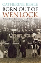 Born Out of Wenlock: William Penny Brookes and the British origins of the modern Olympics by Catherine Beale