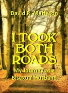 I Took Both Roads: My Journey as a Bisexual Husband by David R. Matteson