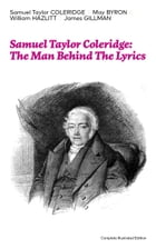 Samuel Taylor Coleridge: The Man Behind The Lyrics (Complete Illustrated Edition): Autobiographical…