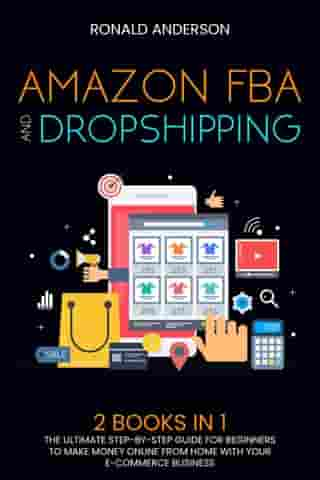 Amazon FBA and Dropshipping: 2 BOOKS IN 1: The Ultimate Step-by-Step Guide for Beginners to Make Money Online From Home with Your E-Commerce Business by Ronald Anderson
