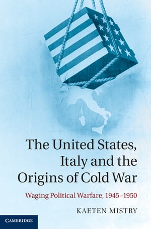 The United States,  Italy and the Origins of Cold War Waging Political Warfare,  1945?1950