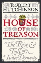 House Of Treason: The Rise And Fall Of A Tudor Dynasty by Robert Hutchinson